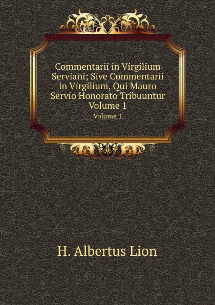 H.A. Lion Commentarii in Virgilium Serviani; Sive Commentarii in Virgilium, Qui Mauro Servio Honorato Tribuuntur. Volume 1 hans blum die deutsche revolution 1848 49 eine jubilaumsgabe fur das deutsche volk classic reprint