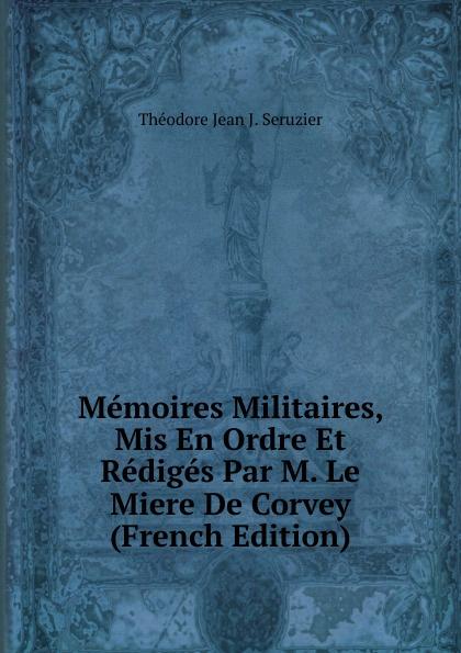 Фото - Théodore Jean J. Seruzier Memoires Militaires, Mis En Ordre Et Rediges Par M. Le Miere De Corvey (French Edition) jean paul gaultier le male