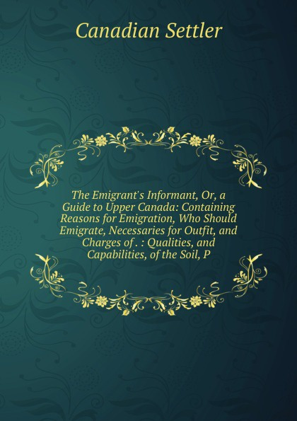 The Emigrant.s Informant, Or, a Guide to Upper Canada: Containing Reasons for Emigration, Who Should Emigrate, Necessaries for Outfit, and Charges of . : Qualities, and Capabilities, of the Soil, P