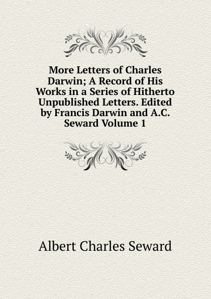 A. C. Seward More Letters of Charles Darwin; A Record of His Works in a Series of Hitherto Unpublished Letters. Edited by Francis Darwin and A.C. Seward Volume 1 чарльз дарвин life and letters of charles darwin volume 1