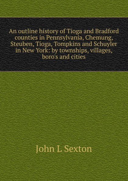 John L Sexton An outline history of Tioga and Bradford counties in Pennsylvania, Chemung, Steuben, Tioga, Tompkins and Schuyler in New York: by townships, villages, boro.s and cities t apoleon cheney historical sketch of the chemung valley new york elmira and chemung county and broome herkimer livingston montgomery onondaga ontario otsego schoharie schuyler steuben tioga ulster counties
