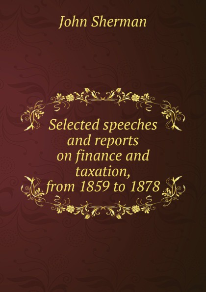 John Sherman Selected speeches and reports on finance and taxation, from 1859 to 1878 goschen george joachim reports and speeches on local taxation