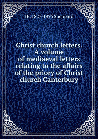 J B. 1827-1895 Sheppard Christ church letters. A volume of mediaeval letters relating to the affairs priory Canterbury