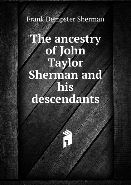 Frank Dempster Sherman The ancestry of John Taylor and his descendants