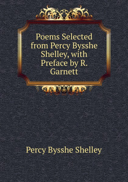 Shelley Percy Bysshe Poems Selected from Percy Bysshe Shelley, with Preface by R. Garnett shelley percy bysshe original poetry by victor cazire percy bysshe shelley elizabeth shelley edited by richard garnett