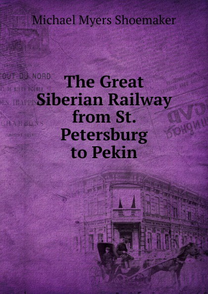 Michael Myers Shoemaker The Great Siberian Railway from St. Petersburg to Pekin francis e clark the great siberian railway