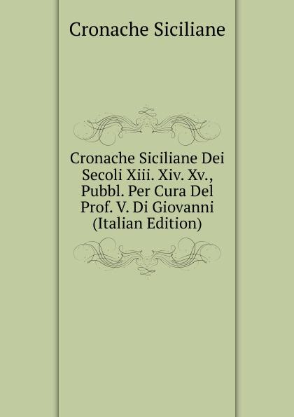 Cronache Siciliane Cronache Siciliane Dei Secoli Xiii. Xiv. Xv., Pubbl. Per Cura Del Prof. V. Di Giovanni (Italian Edition) meli giovanni poesi siciliane italian edition