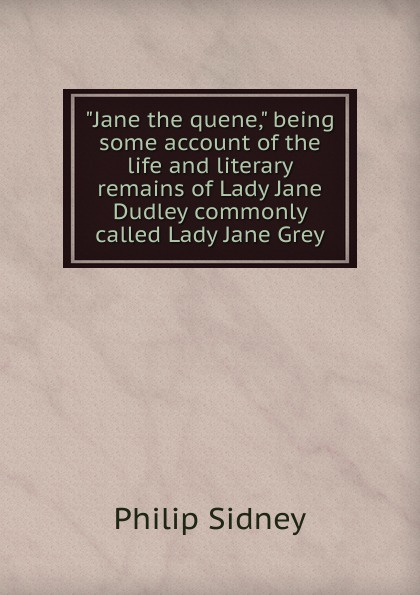 Sidney Philip Jane the quene, being some account of the life and literary remains of Lady Jane Dudley commonly called Lady Jane Grey jane