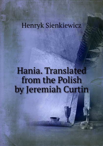 Sienkiewicz Henryk Hania. Translated from the Polish by Jeremiah Curtin sienkiewicz henryk jeremiah curtin quo vadis