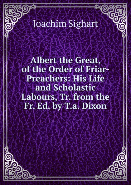 Joachim Sighart Albert the Great, of Order Friar-Preachers: His Life and Scholastic Labours, Tr. from Fr. Ed. by T.a. Dixon