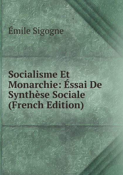 Socialisme Et Monarchie:  Essai De Synthese Sociale (French Edition) Редкие, забытые и малоизвестные книги, изданные с петровских времен...