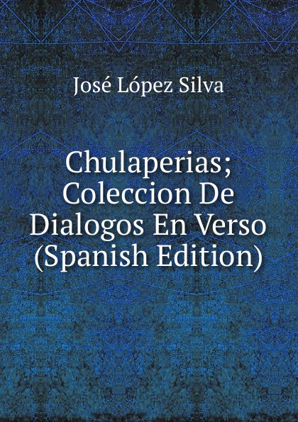 José López Silva Chulaperias; Coleccion De Dialogos En Verso (Spanish Edition) león silva julio césar lópez rosa margarita niif 2 pagos basados en acciones