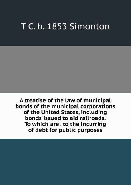 T C. b. 1853 Simonton A treatise of the law of municipal bonds of the municipal corporations of the United States, including bonds issued to aid railroads. To which are . to the incurring of debt for public purposes frank fabozzi j the handbook of municipal bonds