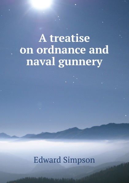 Edward Simpson A treatise on ordnance and naval gunnery howard douglas a treatise on naval gunnery