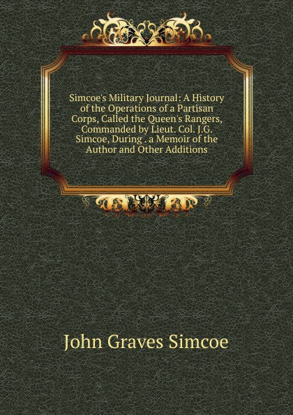 купить John Graves Simcoe Simcoe.s Military Journal: A History of the Operations of a Partisan Corps, Called the Queen.s Rangers, Commanded by Lieut. Col. J.G. Simcoe, During . a Memoir of the Author and Other Additions дешево