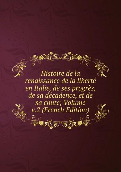Histoire de la renaissance de la liberte en Italie, de ses progres, de sa decadence, et de sa chute; Volume v.2 (French Edition) victor de jouy l hermite en italie t 2