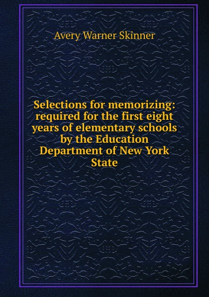 Avery Warner Skinner Selections for memorizing: required for the first eight years of elementary schools by the Education Department of New York State unknown required poems for reading and memorizing