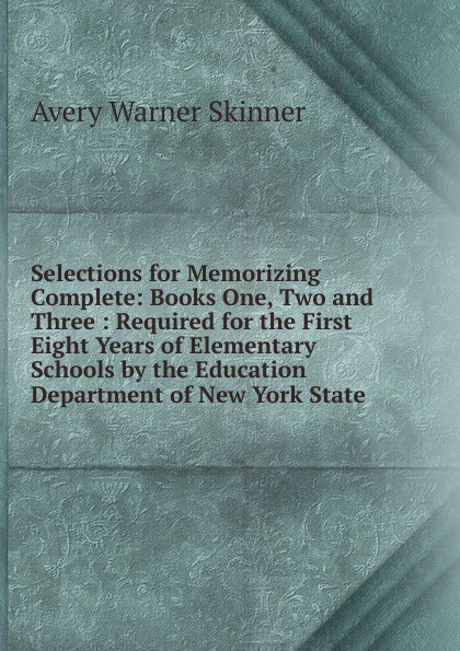 Avery Warner Skinner Selections for Memorizing Complete: Books One, Two and Three : Required for the First Eight Years of Elementary Schools by the Education Department of New York State unknown required poems for reading and memorizing