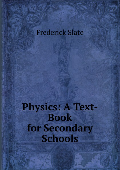 Frederick Slate Physics: A Text-Book for Secondary Schools mumper william norris a text book in physics for secondary schools