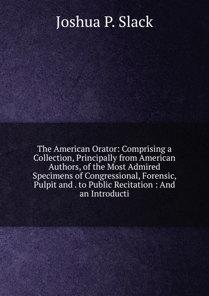 Joshua P. Slack The American Orator: Comprising a Collection, Principally from American Authors, of the Most Admired Specimens of Congressional, Forensic, Pulpit and . to Public Recitation : And an Introducti коллектив авторов tales from the german comprising specimens from the most celebrated authors