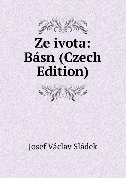 Josef Václav Sládek Ze ivota: Basn (Czech Edition) václav olc prvosenky basn czech edition