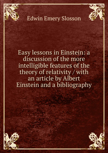 Edwin Emery Slosson Easy lessons in Einstein: a discussion of the more intelligible features of the theory of relativity / with an article by Albert Einstein and a bibliography albert einstein the principle of relativity