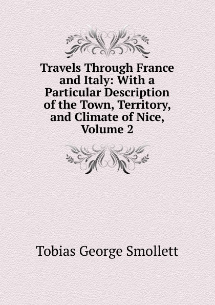 Smollett Tobias George Travels Through France and Italy: With a Particular Description of the Town, Territory, and Climate of Nice, Volume 2 tobias smollett travels through france and italy