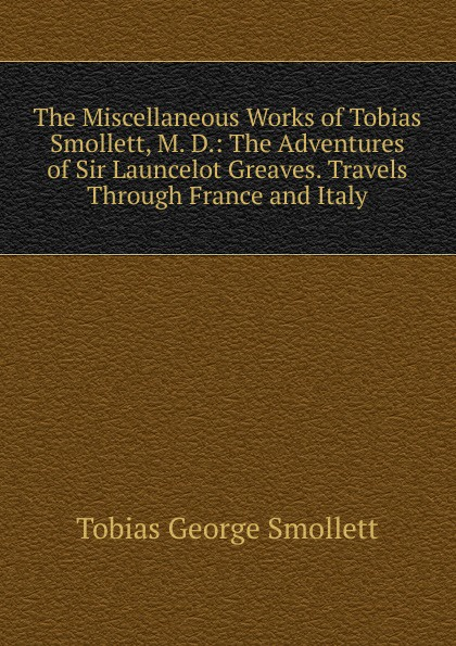 Smollett Tobias George The Miscellaneous Works of Tobias Smollett, M. D.: The Adventures of Sir Launcelot Greaves. Travels Through France and Italy tobias smollett travels through france and italy