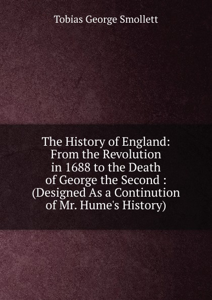 Фото - Smollett Tobias George The History of England: From the Revolution in 1688 to the Death of George the Second : (Designed As a Continution of Mr. Hume.s History) tobias george smollett the history of england from the revolution in 1688 to the death of george the second vol 3