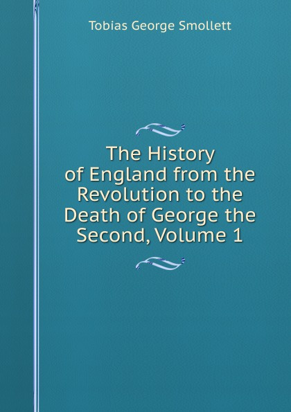 Фото - Smollett Tobias George The History of England from the Revolution to the Death of George the Second, Volume 1 tobias george smollett the history of england from the revolution in 1688 to the death of george the second vol 3