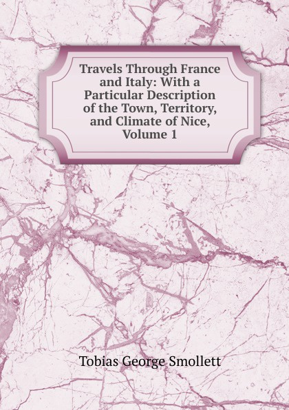 Smollett Tobias George Travels Through France and Italy: With a Particular Description of the Town, Territory, and Climate of Nice, Volume 1 tobias smollett travels through france and italy