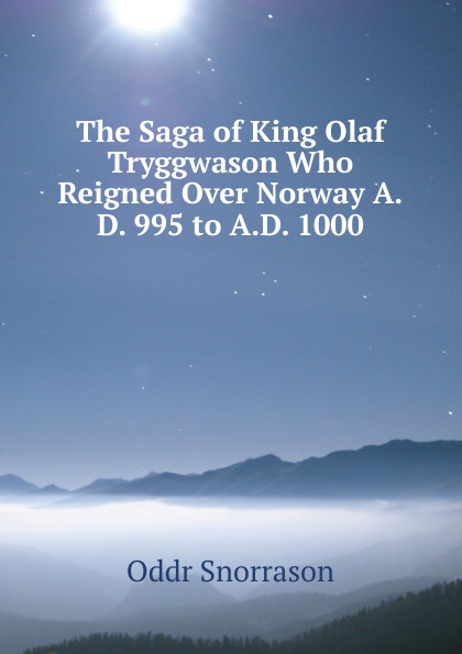 Oddr Snorrason The Saga of King Olaf Tryggwason Who Reigned Over Norway A.D. 995 to A.D. 1000