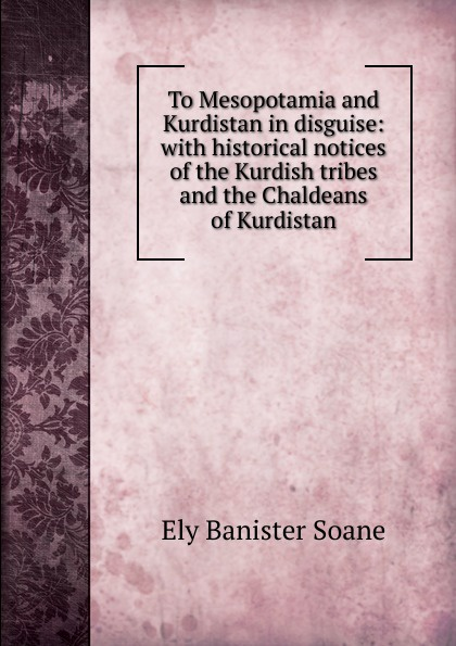 To Mesopotamia and Kurdistan in disguise: with historical notices of the Kurdish tribes and the Chaldeans of Kurdistan