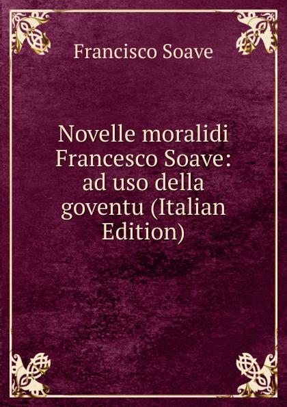 Francisco Soave Novelle moralidi Francesco Soave: ad uso della goventu (Italian Edition)
