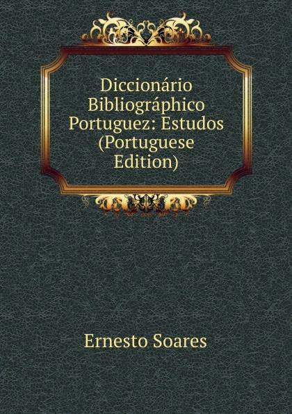 Ernesto Soares Diccionario Bibliographico Portuguez: Estudos (Portuguese Edition) innocencio francisco da silva diccionario bibliographico portuguez vol 3 estudos classic reprint