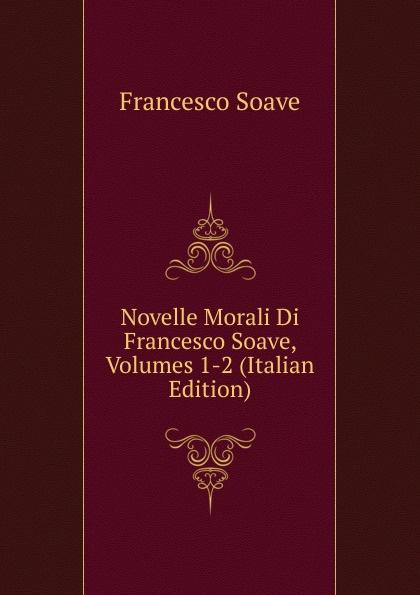 Francesco Soave Novelle Morali Di Soave, Volumes 1-2 (Italian Edition)