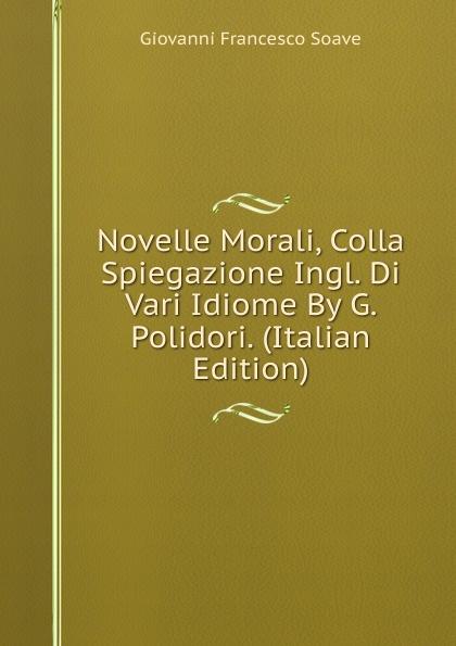 Giovanni Francesco Soave Novelle Morali, Colla Spiegazione Ingl. Di Vari Idiome By G. Polidori. (Italian Edition)