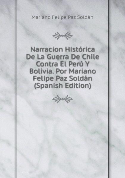 Mariano Felipe Paz Soldán Narracion Historica De La Guerra De Chile Contra El Peru Y Bolivia. Por Mariano Felipe Paz Soldan (Spanish Edition) tolstoi l guerra y paz