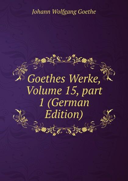 Goethes Werke, Volume 15,.part 1 (German Edition)