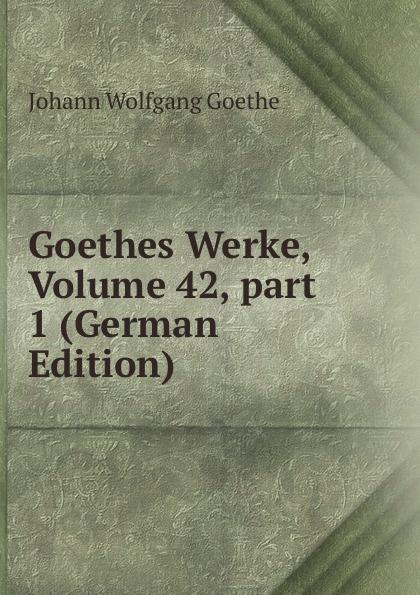 Goethes Werke, Volume 42,.part 1 (German Edition)