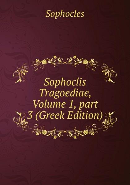Софокл Sophoclis Tragoediae, Volume 1,.part 3 (Greek Edition) софокл sophoclis tragoediae septem cum versione latina selectis quibusdam variis 1
