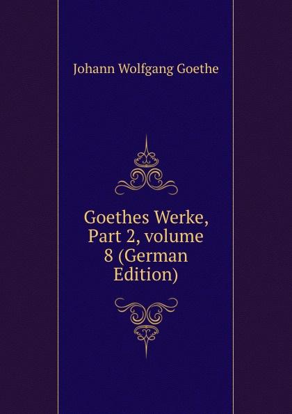 И. В. Гёте Goethes Werke, Part 2,.volume 8 (German Edition) и в гёте goethes werke part 2 volume 11 german edition