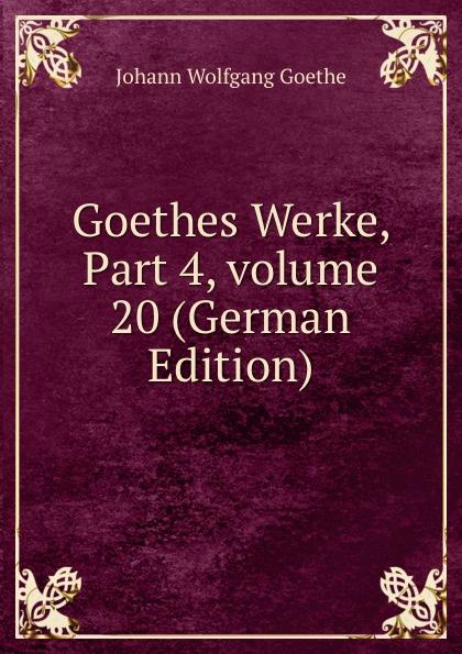 И. В. Гёте Goethes Werke, Part 4,.volume 20 (German Edition) и в гёте goethes werke part 2 volume 11 german edition