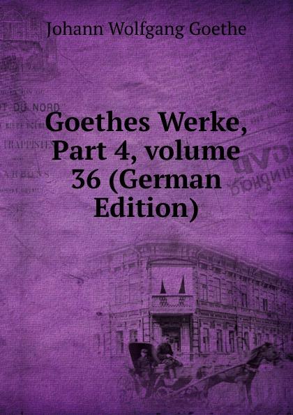 И. В. Гёте Goethes Werke, Part 4,.volume 36 (German Edition) и в гёте goethes werke part 2 volume 11 german edition