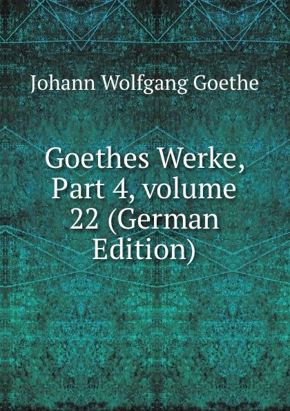 И. В. Гёте Goethes Werke, Part 4,.volume 22 (German Edition) и в гёте goethes werke part 2 volume 11 german edition