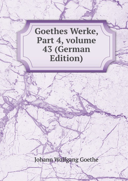 И. В. Гёте Goethes Werke, Part 4,.volume 43 (German Edition) и в гёте goethes werke part 2 volume 11 german edition