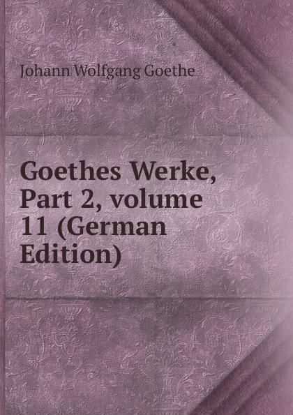 И. В. Гёте Goethes Werke, Part 2,.volume 11 (German Edition) и в гёте goethes werke part 2 volume 11 german edition