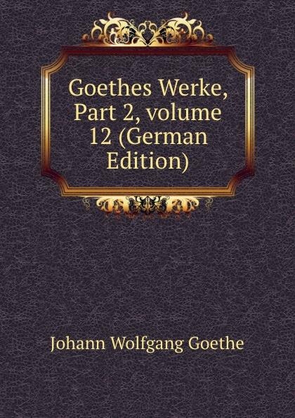 И. В. Гёте Goethes Werke, Part 2,.volume 12 (German Edition) и в гёте goethes werke part 2 volume 11 german edition