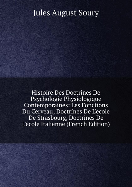 Jules August Soury Histoire Des Doctrines De Psychologie Physiologique Contemporaines: Les Fonctions Du Cerveau; Doctrines De L.ecole De Strasbourg, Doctrines De L.ecole Italienne (French Edition) jules august soury histoire des doctrines de psychologie physiologique contemporaines les fonctions du cerveau doctrines de l ecole de strasbourg doctrines de l ecole italienne