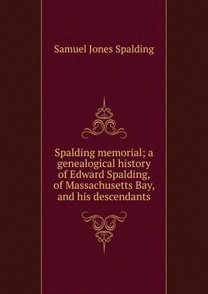 Samuel Jones Spalding Spalding memorial; a genealogical history of Edward Spalding, of Massachusetts Bay, and his descendants цена и фото